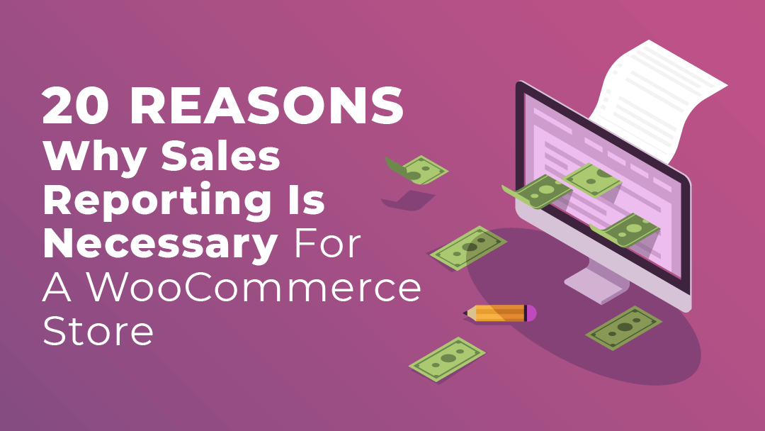 20 Reasons Why Sales Reporting is Necessary for a WooCommerce Store