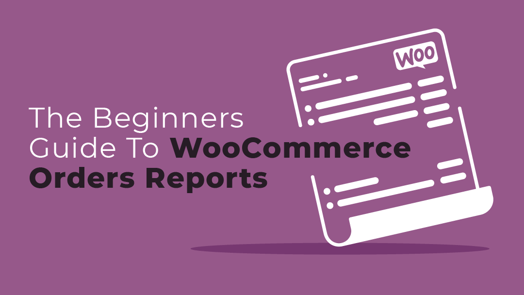 The Beginners Guide to WooCommerce Orders Reports